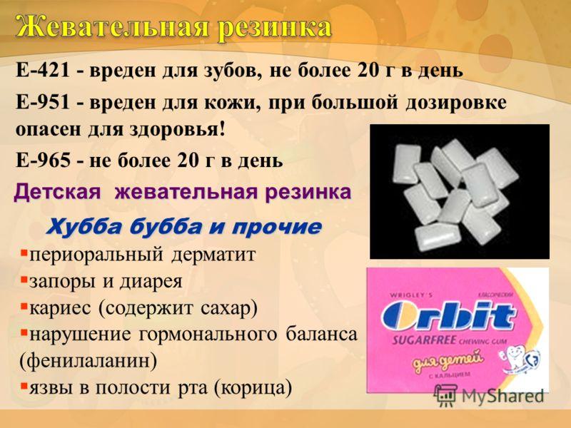 Е-421 - вреден для зубов, не более 20 г в день Е-951 - вреден для кожи, при большой дозировке опасен для здоровья! Е-965 - не более 20 г в день периоральный дерматит запоры и диарея кариес (содержит сахар) нарушение гормонального баланса (фенилаланин