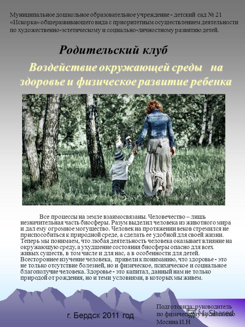 Воздействие окружающей среды на здоровье и физическое развитие ребенка Все процессы на земле взаимосвязаны. Человечество – лишь незначительная часть биосферы. Разум выделил человека из животного мира и дал ему огромное могущество. Человек на протяжен
