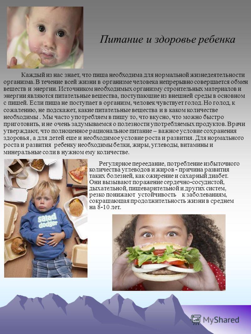 Питание и здоровье ребенка Каждый из нас знает, что пища необходима для нормальной жизнедеятельности организма. В течение всей жизни в организме человека непрерывно совершается обмен веществ и энергии. Источником необходимых организму строительных ма