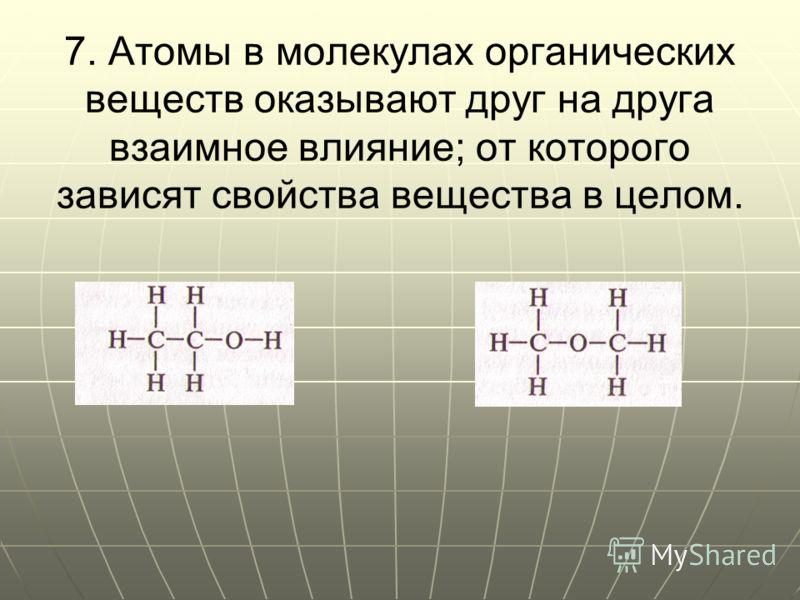 7. Атомы в молекулах органических веществ оказывают друг на друга взаимное влияние; от которого зависят свойства вещества в целом.