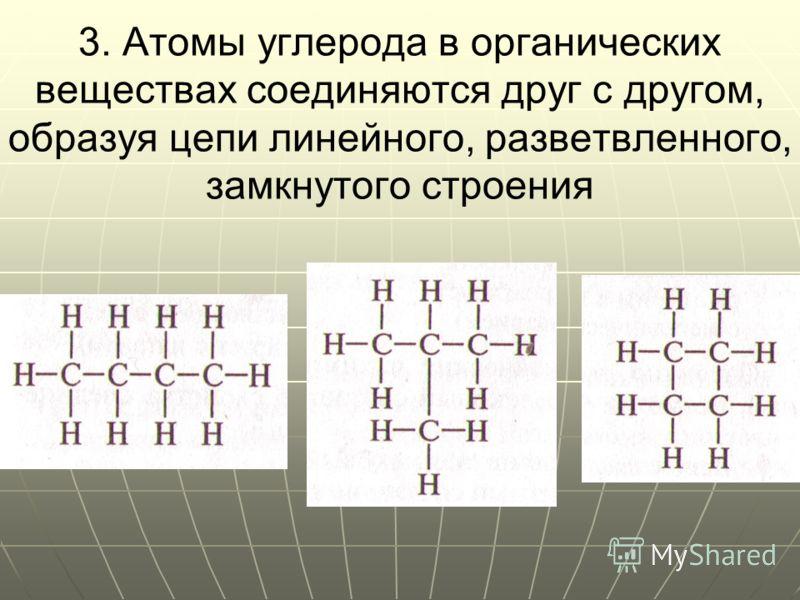 3. Атомы углерода в органических веществах соединяются друг с другом, образуя цепи линейного, разветвленного, замкнутого строения