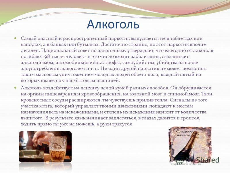 Алкоголь Самый опасный и распространенный наркотик выпускается не в таблетках или капсулах, а в банках или бутылках. Достаточно странно, но этот наркотик вполне легален. Национальный совет по алкоголизму утверждает, что ежегодно от алкоголя погибают