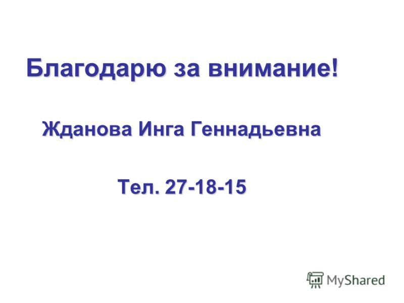 Благодарю за внимание! Жданова Инга Геннадьевна Тел. 27-18-15