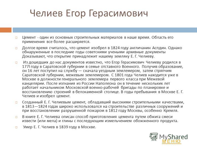 Челиев Егор Герасимович Цемент - один из основных строительных материалов в наше время. Область его применения все более расширяется. Долгое время считалось, что цемент изобрел в 1824 году англичанин Аспдин. Однако обнаруженные в последние годы совет