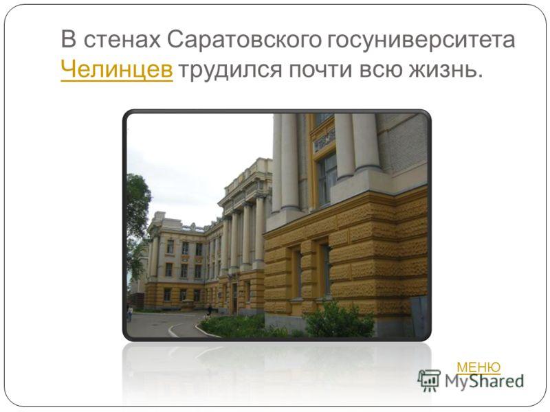 В стенах Саратовского госуниверситета Челинцев трудился почти всю жизнь. Челинцев МЕНЮ