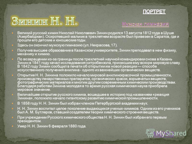 Великий русский химик Николай Николаевич Зинин родился 13 августа 1812 года в Шуше (Азербайджан). Осиротевший мальчик в трехлетнем возрасте был привезен в Саратов, где и прошли его детские и юношеские годы. Здесь он окончил мужскую гимназию (ул. Некр
