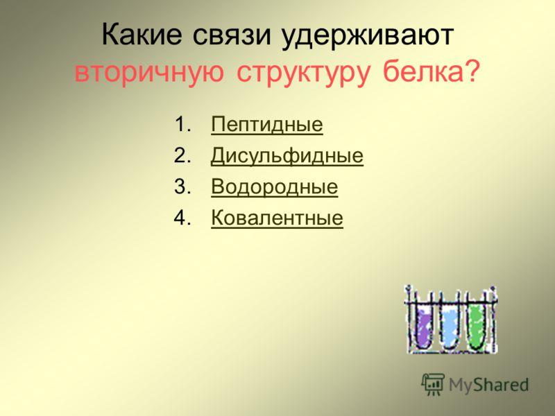 Какие связи удерживают вторичную структуру белка? 1.ПептидныеПептидные 2.ДисульфидныеДисульфидные 3.ВодородныеВодородные 4.КовалентныеКовалентные