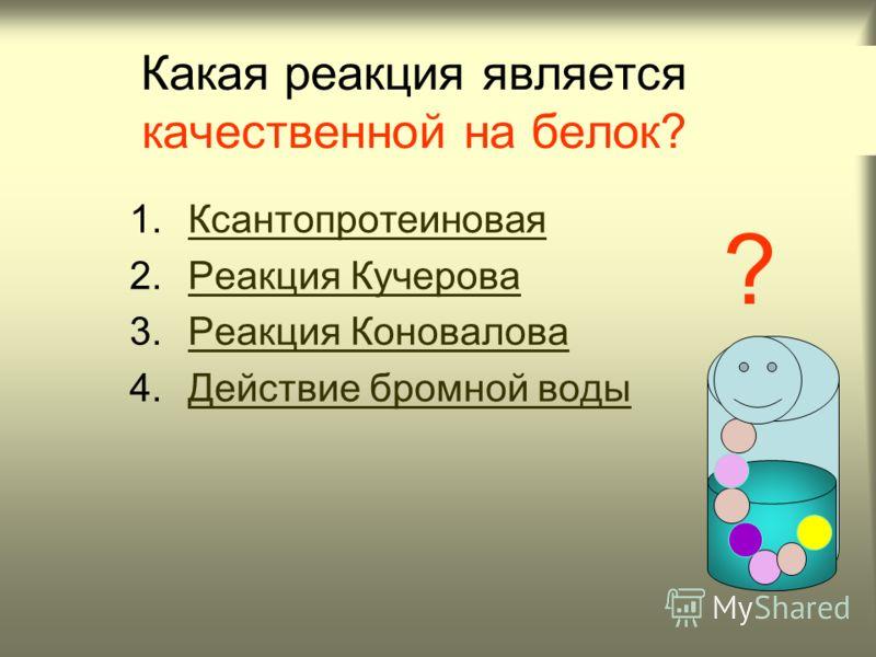 Какая реакция является качественной на белок? 1.КсантопротеиноваяКсантопротеиновая 2.Реакция КучероваРеакция Кучерова 3.Реакция КоноваловаРеакция Коновалова 4.Действие бромной водыДействие бромной воды ?