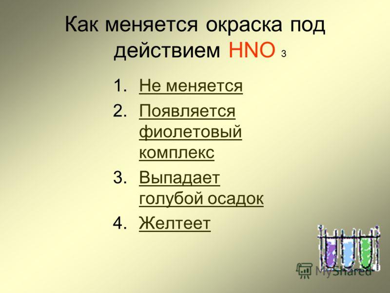 Как меняется окраска под действием HNO 1.Не меняетсяНе меняется 2.Появляется фиолетовый комплексПоявляется фиолетовый комплекс 3.Выпадает голубой осадокВыпадает голубой осадок 4.ЖелтеетЖелтеет 3