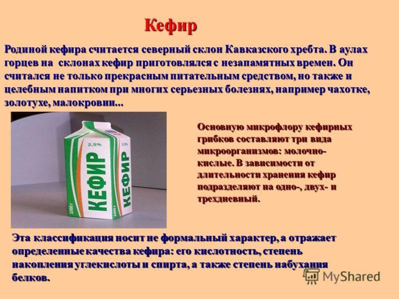 Кефир Родиной кефира считается северный склон Кавказского хребта. В аулах горцев на склонах кефир приготовлялся с незапамятных времен. Он считался не только прекрасным питательным средством, но также и целебным напитком при многих серьезных болезнях,