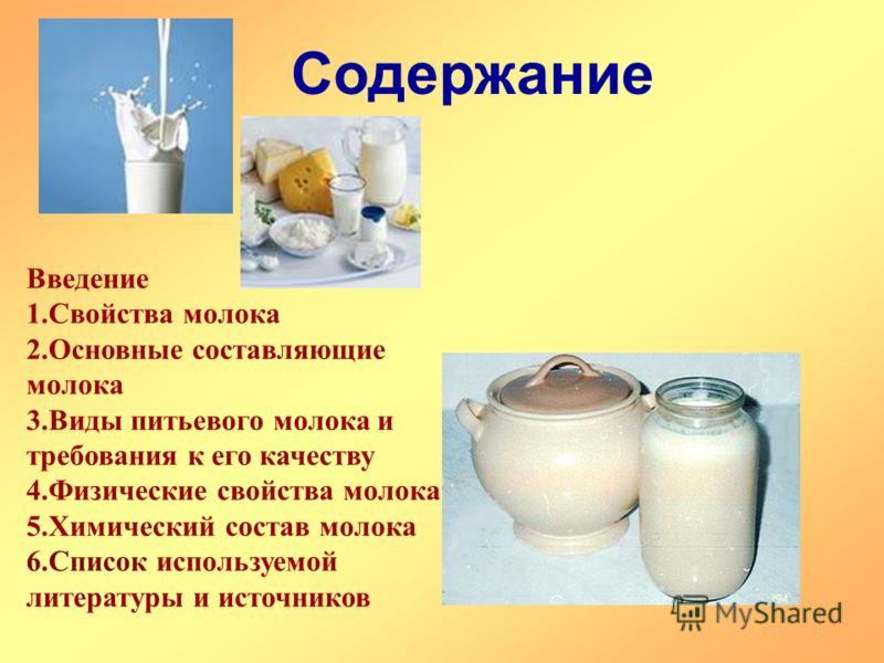 Содержание Введение 1.Свойства молока 2.Основные составляющие молока 3.Виды питьевого молока и требования к его качеству 4.Физические свойства молока 5.Химический состав молока 6.Список используемой литературы и источников