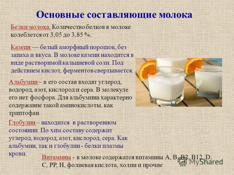 Основные составляющие молока Белки молока. Количество белков в молоке колеблется от 3,05 до 3,85 %. Казеин белый аморфный порошок, без запаха и вкуса. В молоке казеин находится в виде растворимой кальциевой соли. Под действием кислот, ферментов сверт