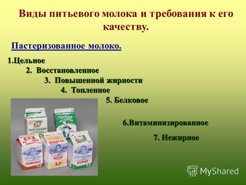 Виды питьевого молока и требования к его качеству. 6.Витаминизированное 6.Витаминизированное 7. Нежирное 7. Нежирное 1.Цельное 2. Восстановленное 2. Восстановленное 3. Повышенной жирности 3. Повышенной жирности 4. Топленное 4. Топленное 5. Белковое 5