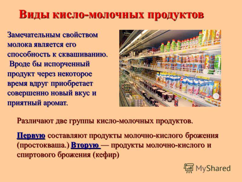 Виды кисло-молочных продуктов Различают две группы кисло-молочных продуктов. Первую составляют продукты молочно-кислого брожения (простокваша.) Вторую продукты молочно-кислого и спиртового брожения (кефир) Замечательным свойством молока является его