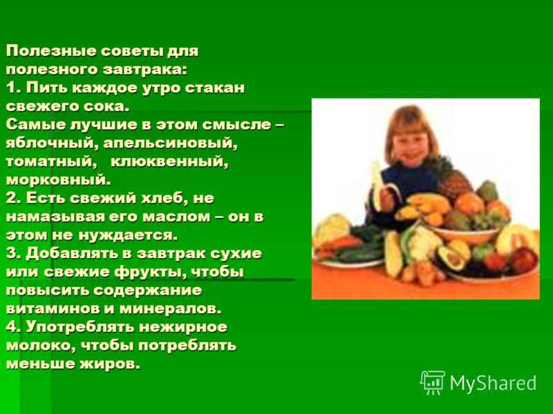 Полезные советы для полезного завтрака: 1. Пить каждое утро стакан свежего сока. Самые лучшие в этом смысле – яблочный, апельсиновый, томатный, клюквенный, морковный. 2. Есть свежий хлеб, не намазывая его маслом – он в этом не нуждается. 3. Добавлять