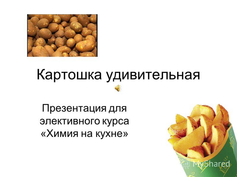 Картошка удивительная Презентация для элективного курса «Химия на кухне»