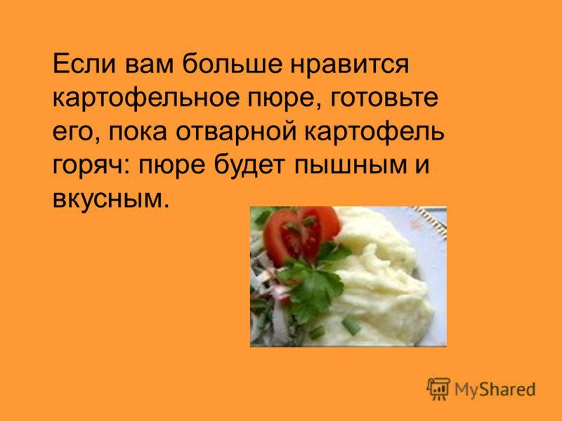 Если вам больше нравится картофельное пюре, готовьте его, пока отварной картофель горяч: пюре будет пышным и вкусным.