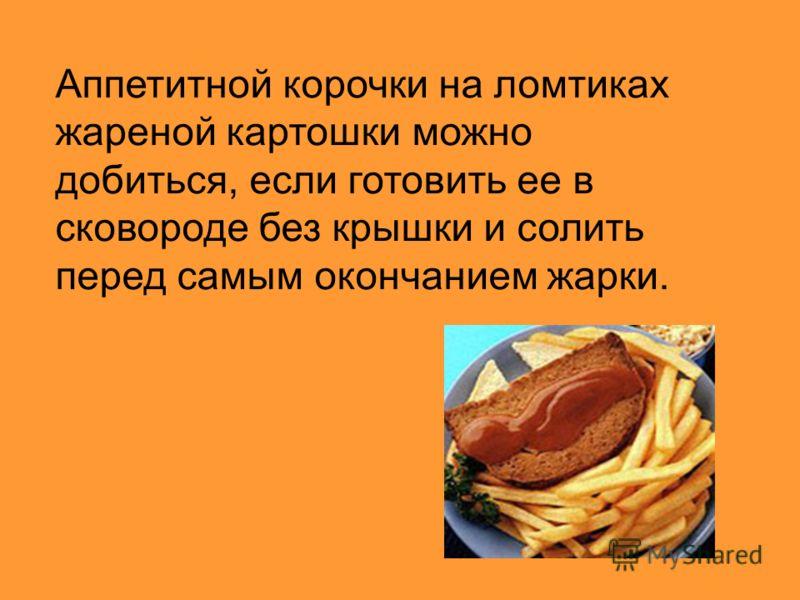 Аппетитной корочки на ломтиках жареной картошки можно добиться, если готовить ее в сковороде без крышки и солить перед самым окончанием жарки.