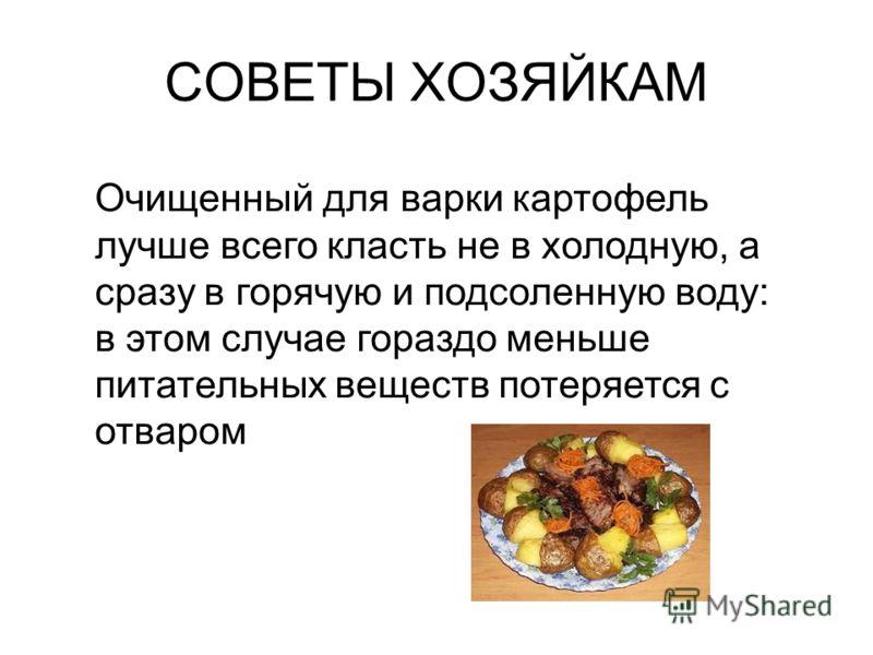 Очищенный для варки картофель лучше всего класть не в холодную, а сразу в горячую и подсоленную воду: в этом случае гораздо меньше питательных веществ потеряется с отваром СОВЕТЫ ХОЗЯЙКАМ