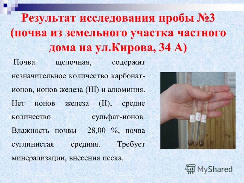Результат исследования пробы 3 (почва из земельного участка частного дома на ул.Кирова, 34 А) Почва щелочная, содержит незначительное количество карбонат- ионов, ионов железа (III) и алюминия. Нет ионов железа (II), средне количество сульфат-ионов. В