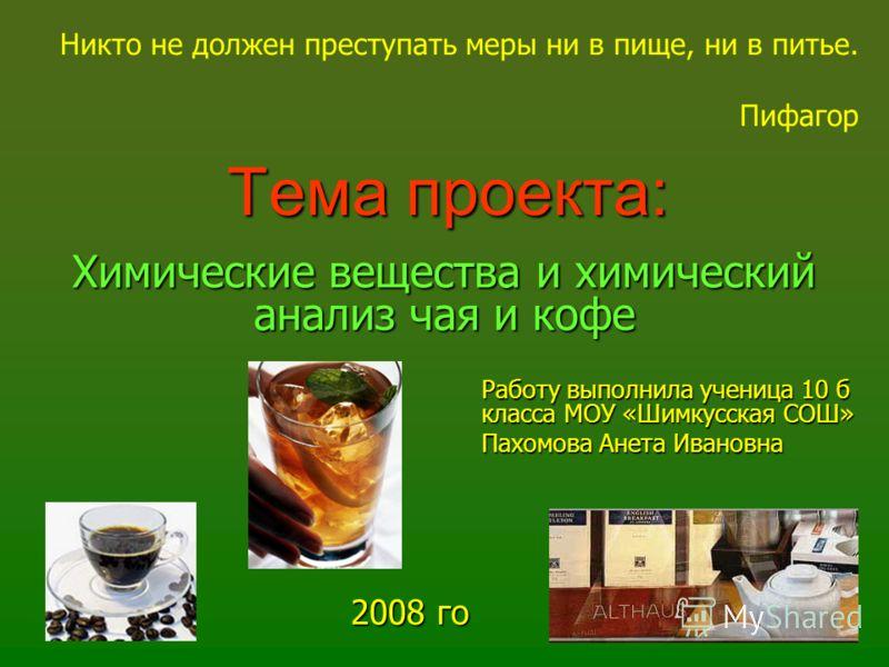 Тема проекта: Химические вещества и химический анализ чая и кофе 2008 го д Никто не должен преступать меры ни в пище, ни в питье. Пифагор Работу выполнила ученица 10 б класса МОУ «Шимкусская СОШ» Пахомова Анета Ивановна