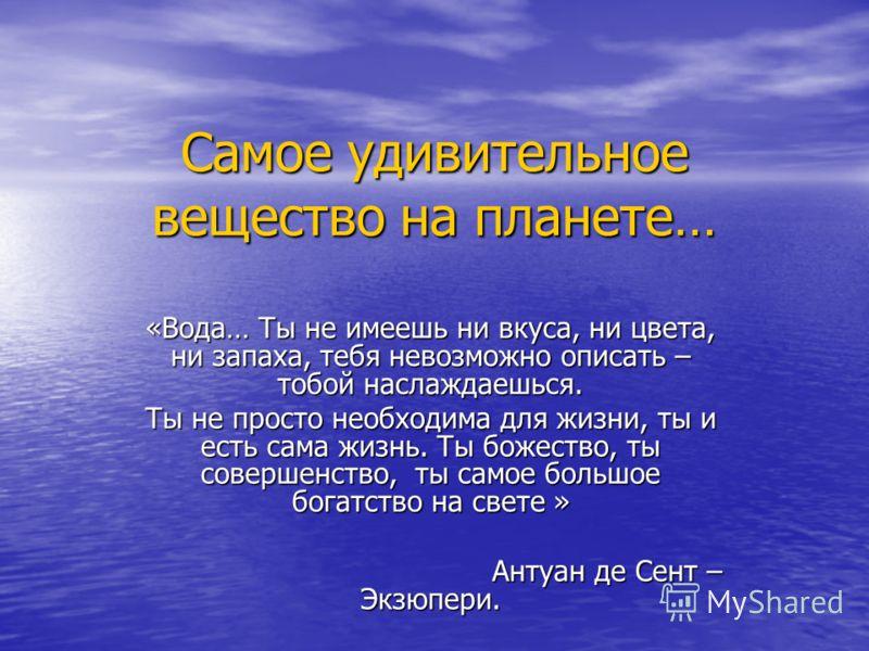 Самое удивительное вещество на планете… «Вода… Ты не имеешь ни вкуса, ни цвета, ни запаха, тебя невозможно описать – тобой наслаждаешься. Ты не просто необходима для жизни, ты и есть сама жизнь. Ты божество, ты совершенство, ты самое большое богатств