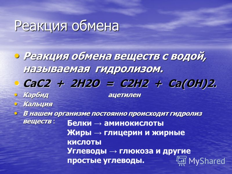 Реакция обмена Реакция обмена веществ с водой, называемая гидролизом. Реакция обмена веществ с водой, называемая гидролизом. СаС2 + 2Н2О = С2Н2 + Са(ОН)2. СаС2 + 2Н2О = С2Н2 + Са(ОН)2. Карбид ацетилен Карбид ацетилен Кальция Кальция В нашем организме