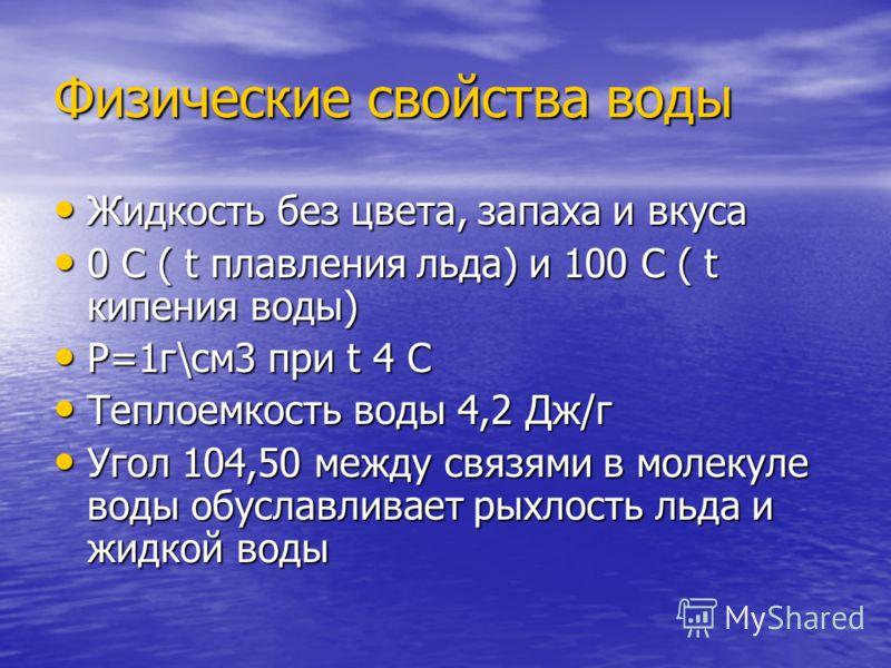 Физические свойства воды Жидкость без цвета, запаха и вкуса 0 С ( t плавления льда) и 100 С ( t кипения воды) P=1г\см3 при t 4 С Теплоемкость воды 4,2 Дж/г Угол 104,50 между связями в молекуле воды обуславливает рыхлость льда и жидкой воды