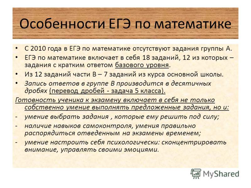 Особенности ЕГЭ по математике С 2010 года в ЕГЭ по математике отсутствуют задания группы А. ЕГЭ по математике включает в себя 18 заданий, 12 из которых – задания с кратким ответом базового уровня. Из 12 заданий части В – 7 заданий из курса основной ш