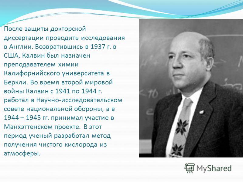 После защиты докторской диссертации проводить исследования в Англии. Возвратившись в 1937 г. в США, Калвин был назначен преподавателем химии Калифорнийского университета в Беркли. Во время второй мировой войны Калвин с 1941 по 1944 г. работал в Научн