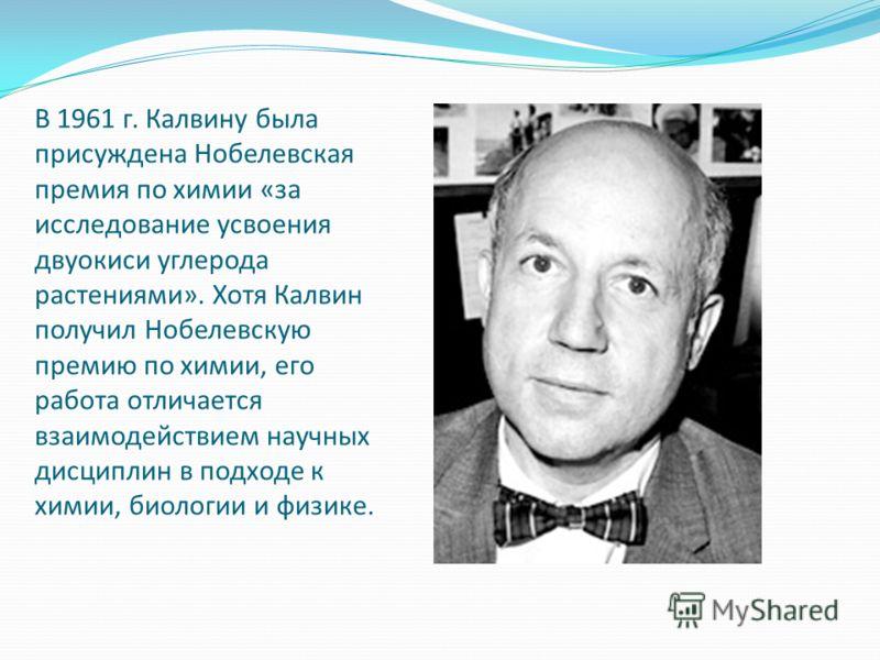 В 1961 г. Калвину была присуждена Нобелевская премия по химии «за исследование усвоения двуокиси углерода растениями». Хотя Калвин получил Нобелевскую премию по химии, его работа отличается взаимодействием научных дисциплин в подходе к химии, биологи