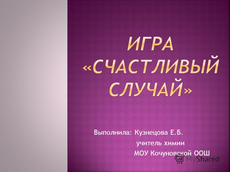 Выполнила: Кузнецова Е.Б. учитель химии МОУ Кочуновской ООШ