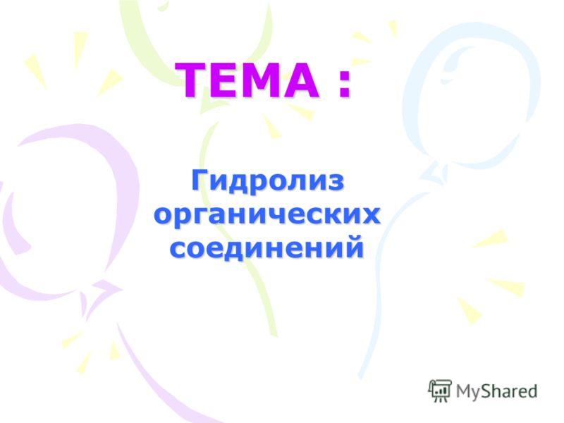 ТЕМА : Гидролиз органических соединений