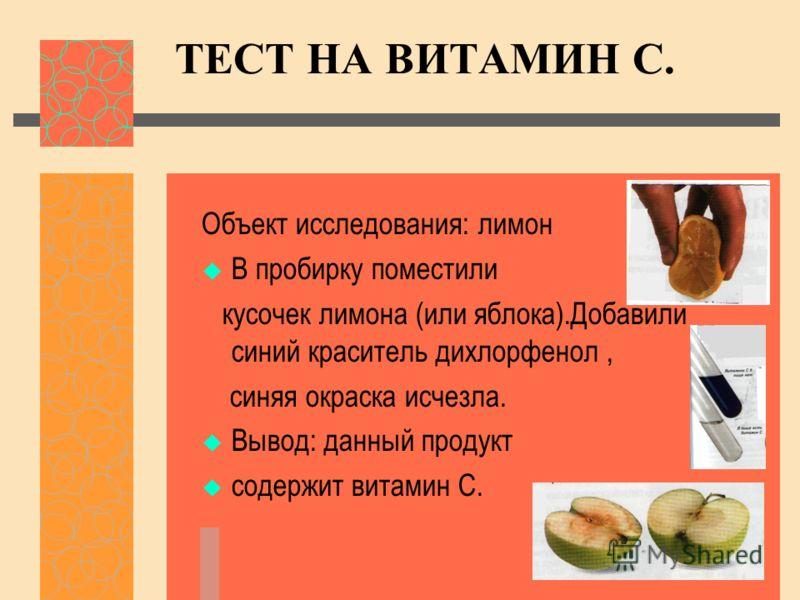 ТЕСТ НА ВИТАМИН С. Объект исследования: лимон В пробирку поместили кусочек лимона (или яблока).Добавили синий краситель дихлорфенол, синяя окраска исчезла. Вывод: данный продукт содержит витамин С.