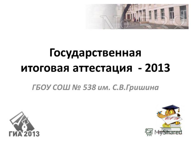 Государственная итоговая аттестация - 2013 ГБОУ СОШ 538 им. С.В.Гришина