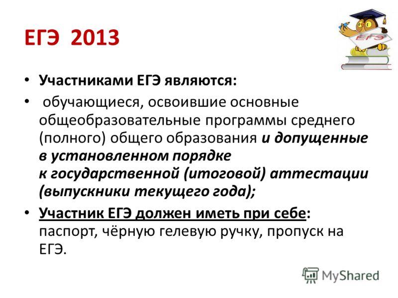 ЕГЭ 2013 Участниками ЕГЭ являются: обучающиеся, освоившие основные общеобразовательные программы среднего (полного) общего образования и допущенные в установленном порядке к государственной (итоговой) аттестации (выпускники текущего года); Участник Е