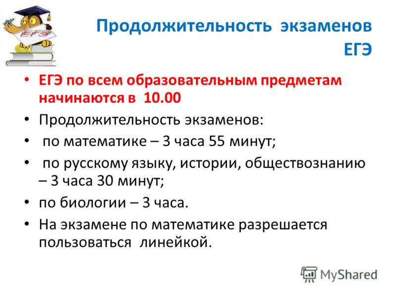 Продолжительность экзаменов ЕГЭ ЕГЭ по всем образовательным предметам начинаются в 10.00 Продолжительность экзаменов: по математике – 3 часа 55 минут; по русскому языку, истории, обществознанию – 3 часа 30 минут; по биологии – 3 часа. На экзамене по