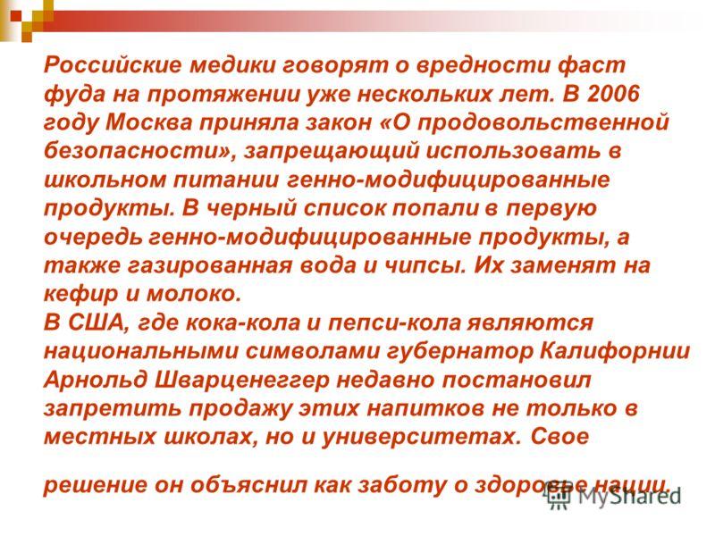 Российские медики говорят о вредности фаст фуда на протяжении уже нескольких лет. В 2006 году Москва приняла закон «О продовольственной безопасности», запрещающий использовать в школьном питании генно-модифицированные продукты. В черный список попали