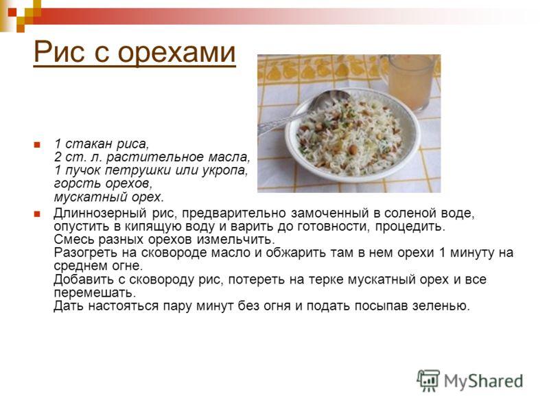 Рис с орехами 1 стакан риса, 2 ст. л. растительное масла, 1 пучок петрушки или укропа, горсть орехов, мускатный орех. Длиннозерный рис, предварительно замоченный в соленой воде, опустить в кипящую воду и варить до готовности, процедить. Смесь разных