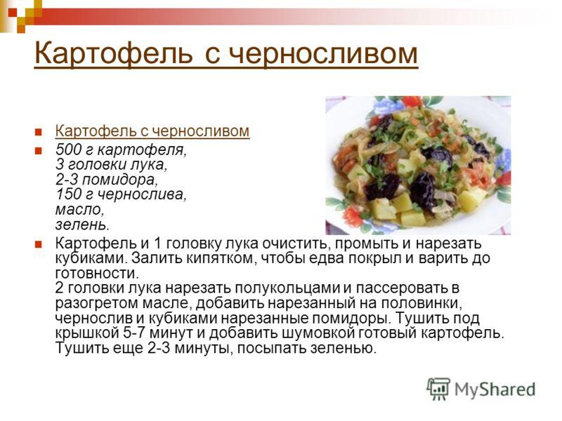 Картофель с черносливом 500 г картофеля, 3 головки лука, 2-3 помидора, 150 г чернослива, масло, зелень. Картофель и 1 головку лука очистить, промыть и нарезать кубиками. Залить кипятком, чтобы едва покрыл и варить до готовности. 2 головки лука нареза