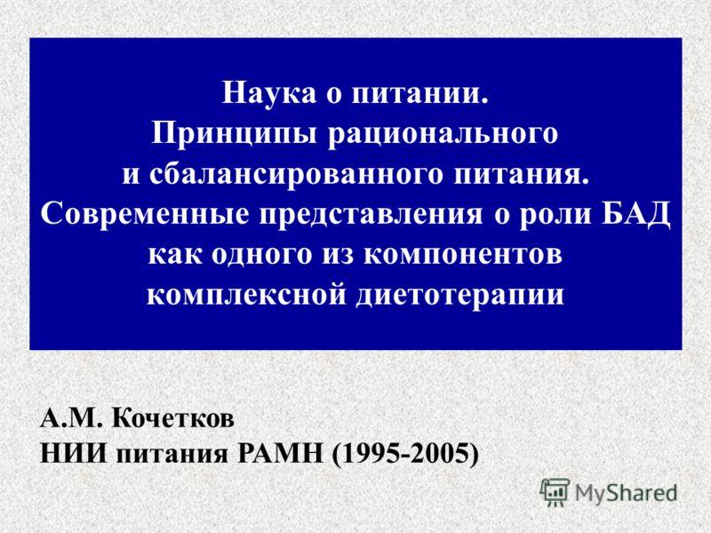 Наука о питании. Принципы рационального и сбалансированного питания. Современные представления о роли БАД как одного из компонентов комплексной диетотерапии А.М. Кочетков НИИ питания РАМН (1995-2005)
