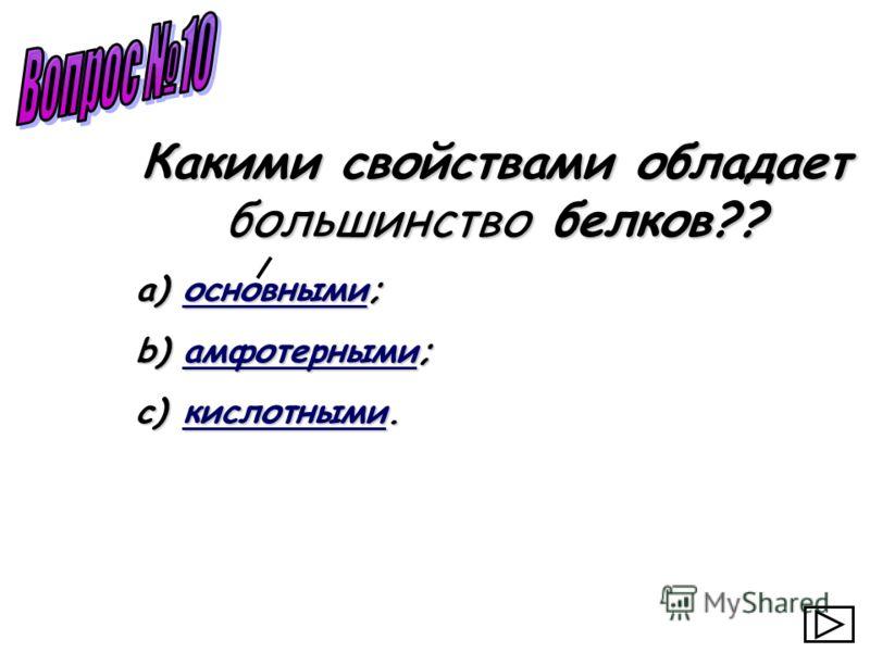 a) основными; основными b) амфотерными; амфотерными c) кислотными. кислотными Какими свойствами обладает большинство белков??