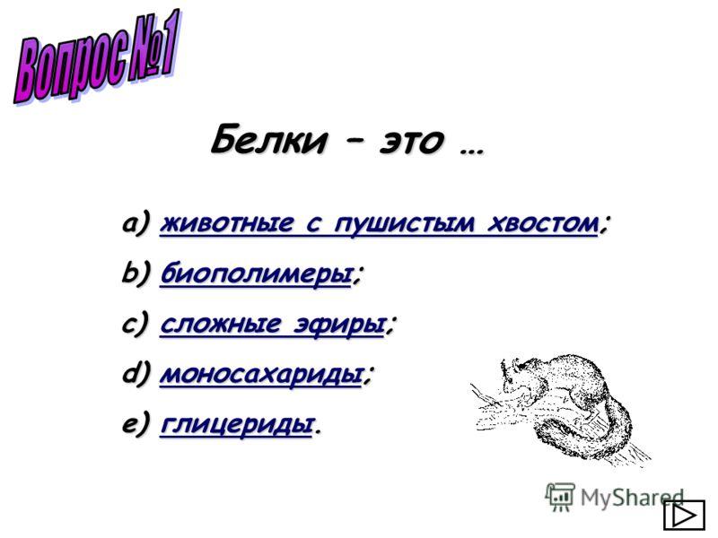a) животные с пушистым хвостом; животные с пушистым хвостомживотные с пушистым хвостом b) биополимеры; биополимеры c) сложные эфиры; сложные эфирысложные эфиры d) моносахариды; моносахариды e) глицериды. глицериды Белки – это …