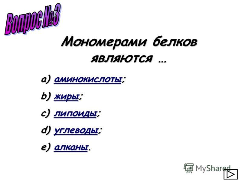a) аминокислоты; аминокислоты b) жиры; жиры c) липоиды; липоиды d) углеводы; углеводы e) алканы. алканы Мономерами белков являются …