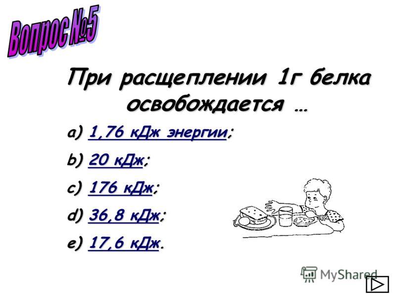 a) 1,76 кДж энергии; 1,76 кДж энергии1,76 кДж энергии b) 20 кДж; 20 кДж20 кДж c) 176 кДж; 176 кДж176 кДж d) 36,8 кДж; 36,8 кДж36,8 кДж e) 17,6 кДж. 17,6 кДж17,6 кДж При расщеплении 1г белка освобождается …