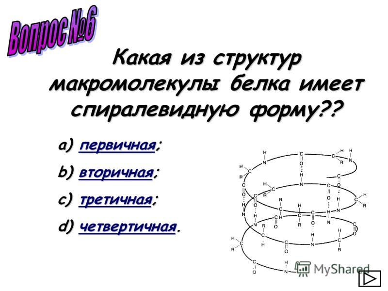 a) первичная; первичная b) вторичная; вторичная c) третичная; третичная d) четвертичная. четвертичная Какая из структур макромолекулы белка имеет спиралевидную форму??