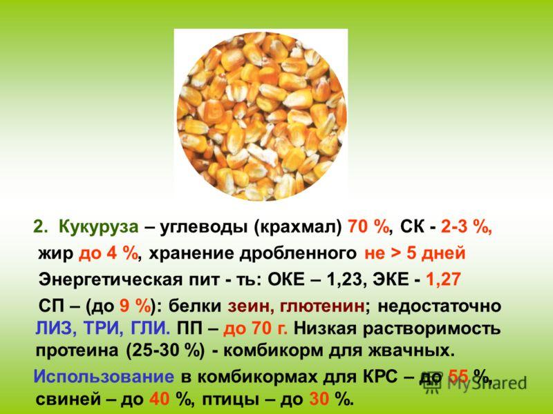 2. Кукуруза – углеводы (крахмал) 70 %, СК - 2-3 %, жир до 4 %, хранение дробленного не > 5 дней Энергетическая пит - ть: ОКЕ – 1,23, ЭКЕ - 1,27 СП – (до 9 %): белки зеин, глютенин; недостаточно ЛИЗ, ТРИ, ГЛИ. ПП – до 70 г. Низкая растворимость протеи