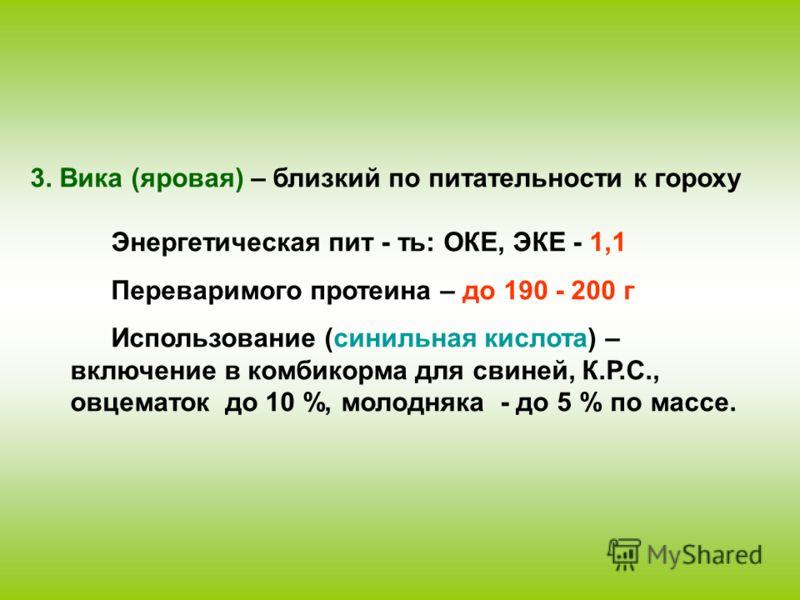 3. Вика (яровая) – близкий по питательности к гороху Энергетическая пит - ть: ОКЕ, ЭКЕ - 1,1 Переваримого протеина – до 190 - 200 г Использование (синильная кислота) – включение в комбикорма для свиней, К.Р.С., овцематок до 10 %, молодняка - до 5 % п