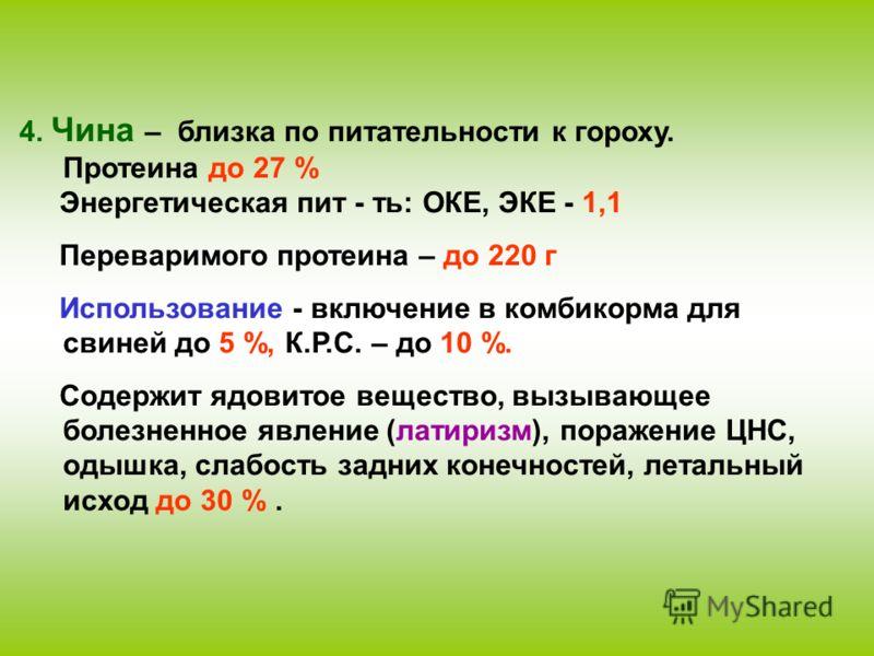 4. Чина – близка по питательности к гороху. Протеина до 27 % Энергетическая пит - ть: ОКЕ, ЭКЕ - 1,1 Переваримого протеина – до 220 г Использование - включение в комбикорма для свиней до 5 %, К.Р.С. – до 10 %. Содержит ядовитое вещество, вызывающее б