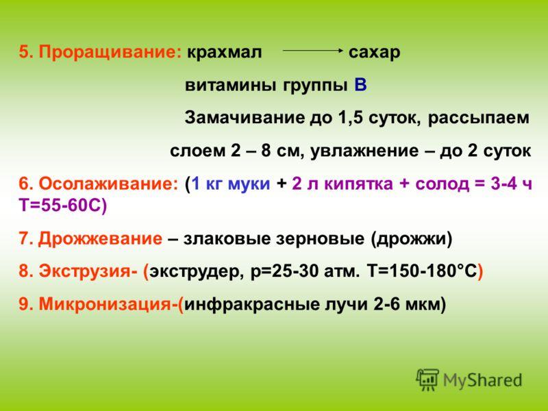 5. Проращивание: крахмал сахар витамины группы В Замачивание до 1,5 суток, рассыпаем слоем 2 – 8 см, увлажнение – до 2 суток 6. Осолаживание: (1 кг муки + 2 л кипятка + солод = 3-4 ч Т=55-60С) 7. Дрожжевание – злаковые зерновые (дрожжи) 8. Экструзия-